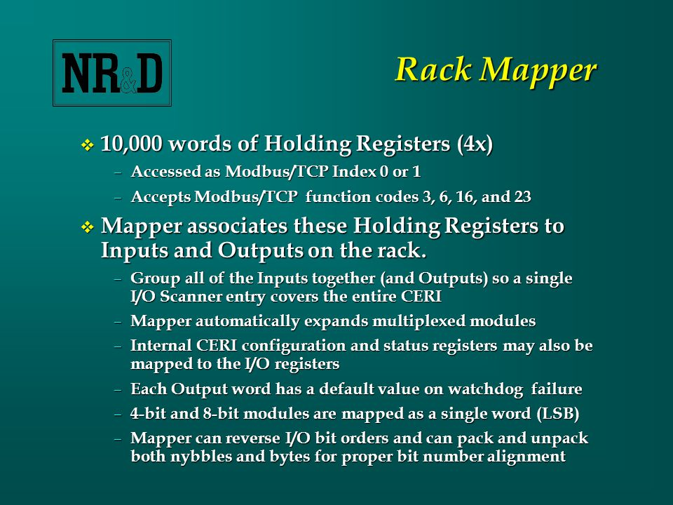 Rack Mapper  10,000 words of Holding Registers (4x) – Accessed as Modbus/TCP Index 0 or 1 – Accepts Modbus/TCP function codes 3, 6, 16, and 23  Mapper associates these Holding Registers to Inputs and Outputs on the rack.