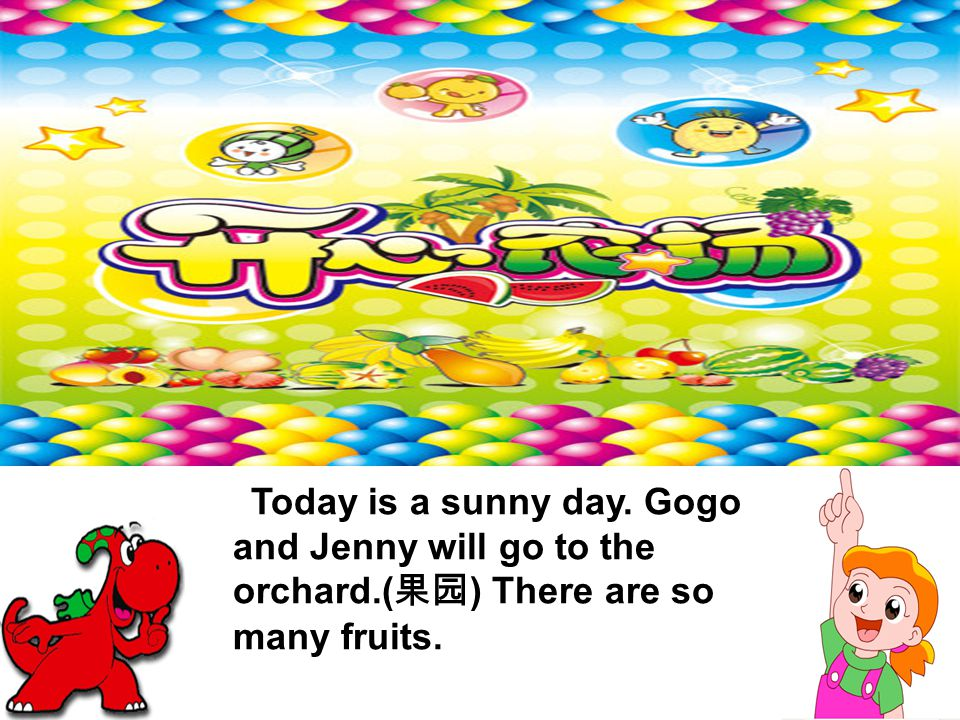 Today is a sunny day. Gogo and Jenny will go to the orchard.( 果园 ) There are so many fruits.