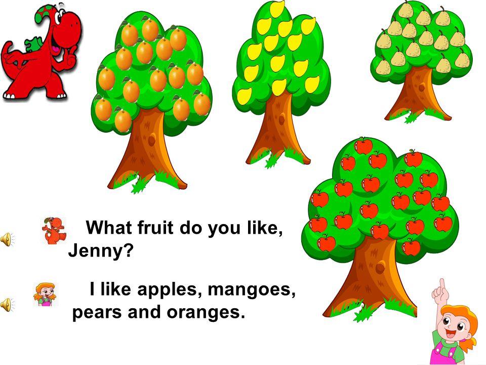 What fruit do you like, Jenny? I like apples, mangoes, pears and oranges.