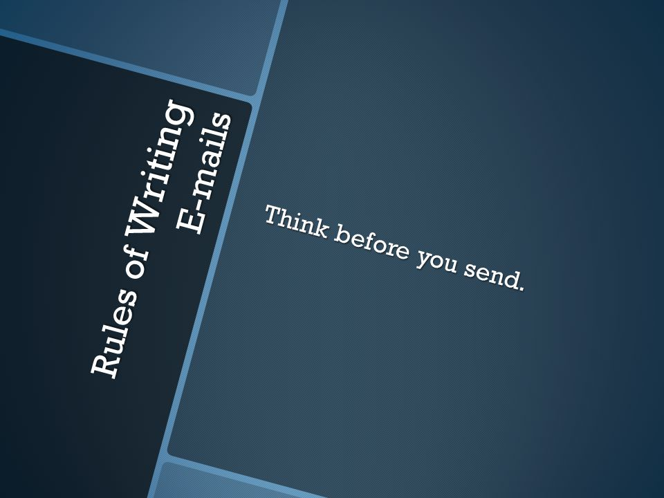 Think before you send. Rules of Writing E-mails