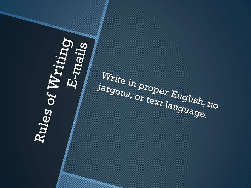 Write in proper English, no jargons, or text language. Rules of Writing E-mails