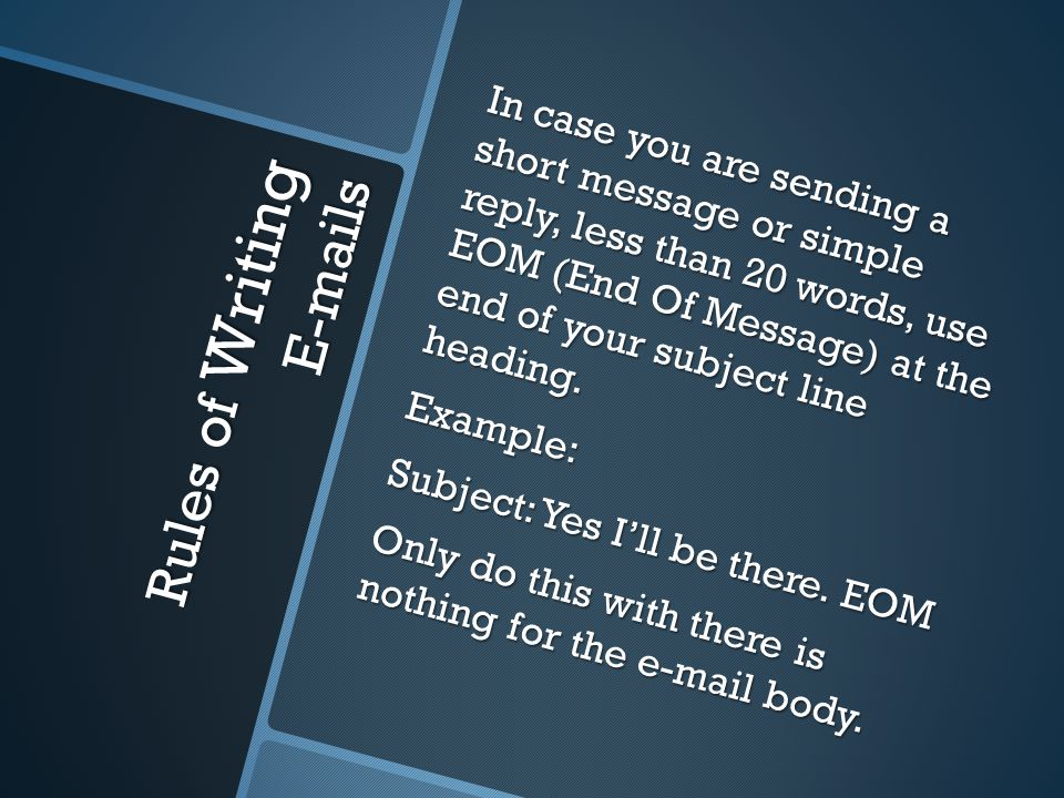 In case you are sending a short message or simple reply, less than 20 words, use EOM (End Of Message) at the end of your subject line heading.