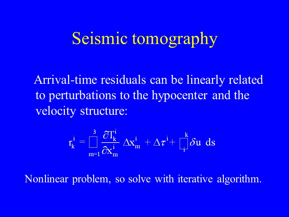 Seismic tomography Arrival-time residuals can be linearly related to perturbations to the hypocenter and the velocity structure: Nonlinear problem, so