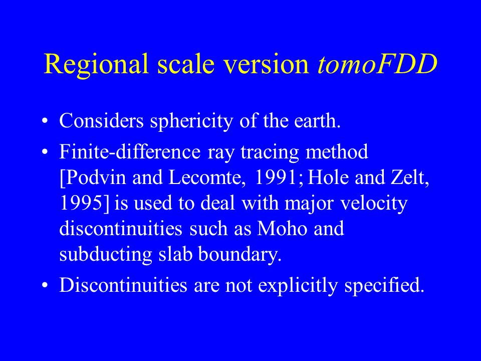 Regional scale version tomoFDD Considers sphericity of the earth. Finite-difference ray tracing method [Podvin and Lecomte, 1991; Hole and Zelt, 1995]