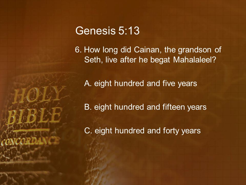 Genesis 5:13 6. How long did Cainan, the grandson of Seth, live after he begat Mahalaleel.