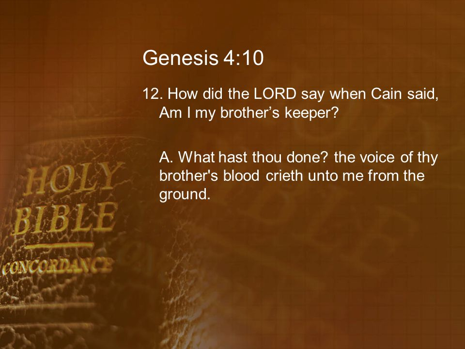Genesis 4:10 12. How did the LORD say when Cain said, Am I my brother's keeper.