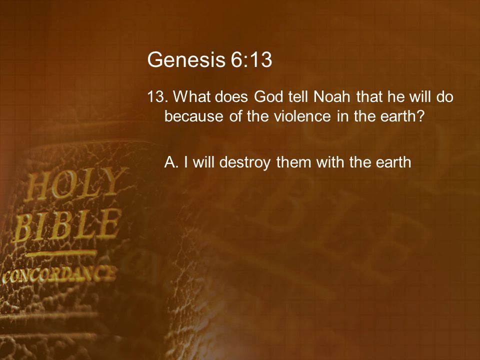 Genesis 6:13 13. What does God tell Noah that he will do because of the violence in the earth.