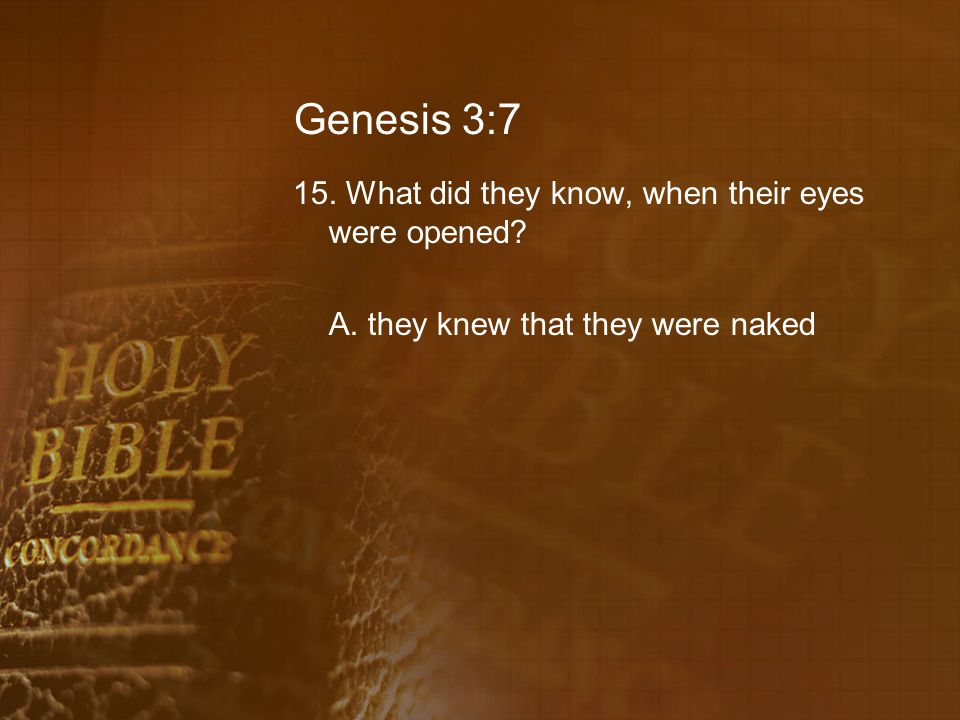 Genesis 3:7 15. What did they know, when their eyes were opened A. they knew that they were naked