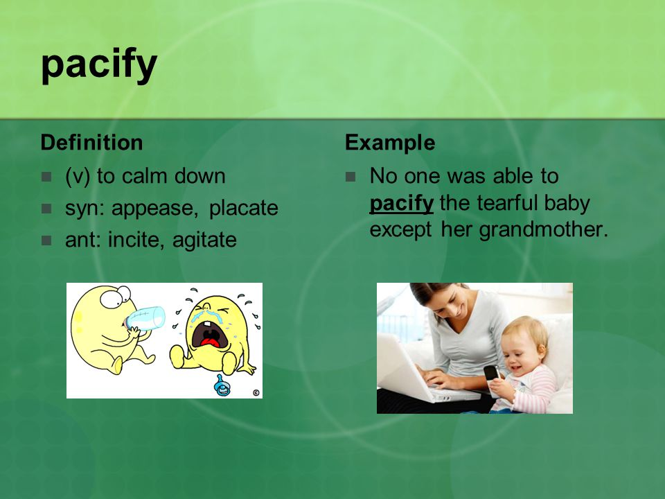 pacify Definition (v) to calm down syn: appease, placate ant: incite, agitate Example No one was able to pacify the tearful baby except her grandmother.