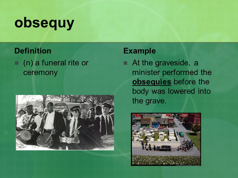 obsequy Definition (n) a funeral rite or ceremony Example At the graveside, a minister performed the obsequies before the body was lowered into the grave.