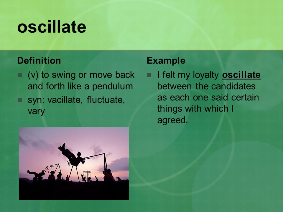 oscillate Definition (v) to swing or move back and forth like a pendulum syn: vacillate, fluctuate, vary Example I felt my loyalty oscillate between the candidates as each one said certain things with which I agreed.