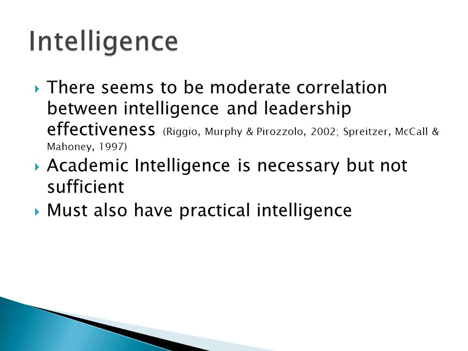  There seems to be moderate correlation between intelligence and leadership effectiveness (Riggio, Murphy & Pirozzolo, 2002; Spreitzer, McCall & Mahoney, 1997)  Academic Intelligence is necessary but not sufficient  Must also have practical intelligence