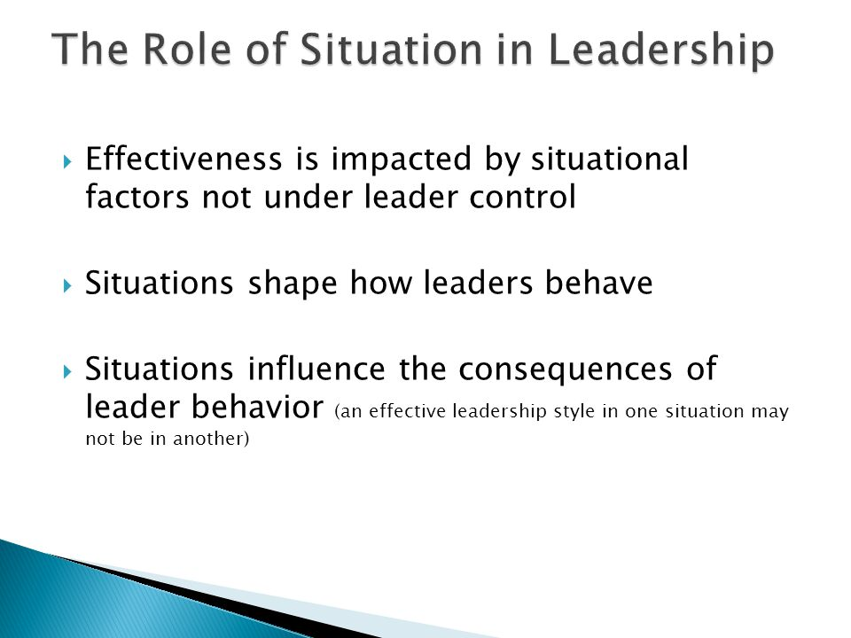  Effectiveness is impacted by situational factors not under leader control  Situations shape how leaders behave  Situations influence the consequences of leader behavior (an effective leadership style in one situation may not be in another)