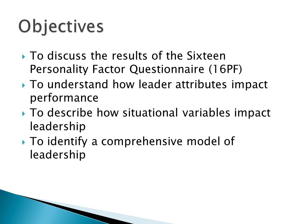  To discuss the results of the Sixteen Personality Factor Questionnaire (16PF)  To understand how leader attributes impact performance  To describe how situational variables impact leadership  To identify a comprehensive model of leadership