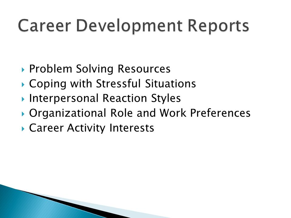  Problem Solving Resources  Coping with Stressful Situations  Interpersonal Reaction Styles  Organizational Role and Work Preferences  Career Activity Interests