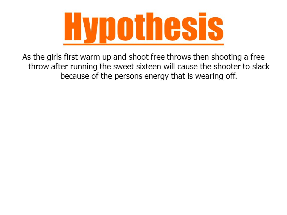 Hypothesis As the girls first warm up and shoot free throws then shooting a free throw after running the sweet sixteen will cause the shooter to slack because of the persons energy that is wearing off.