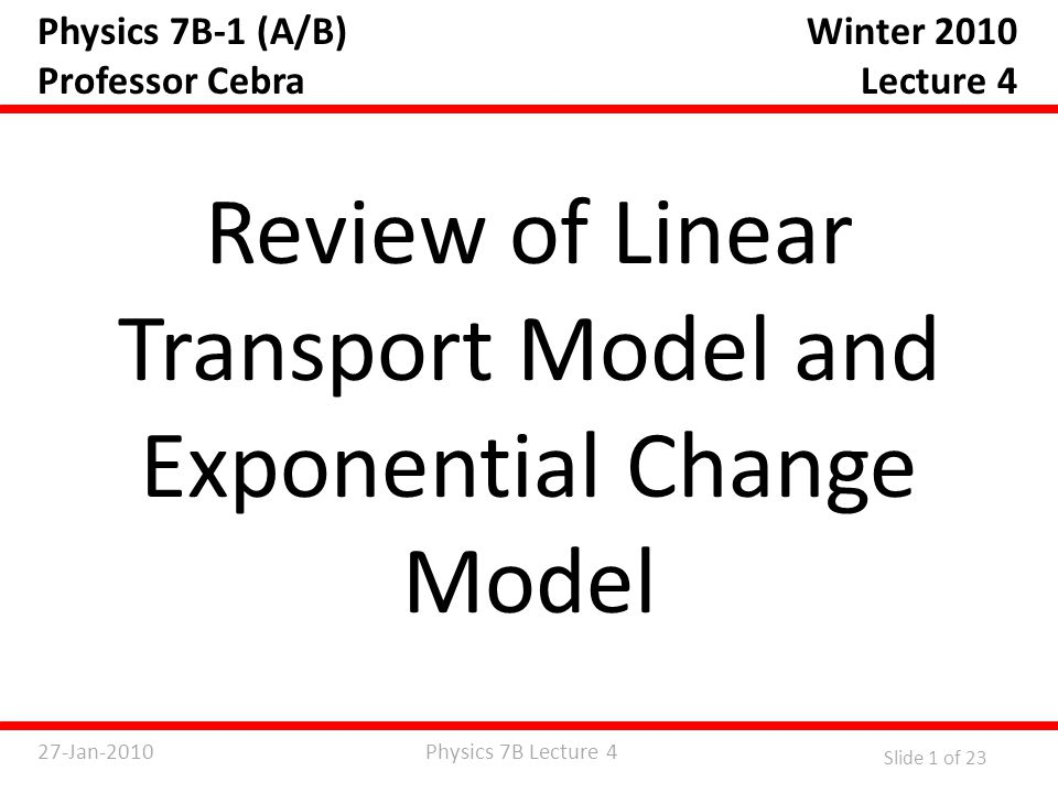 Physics 7B Lecture 427-Jan-2010 Slide 1 of 23 Physics 7B-1 (A/B) Professor Cebra Review of Linear Transport Model and Exponential Change Model Winter 2010 Lecture 4