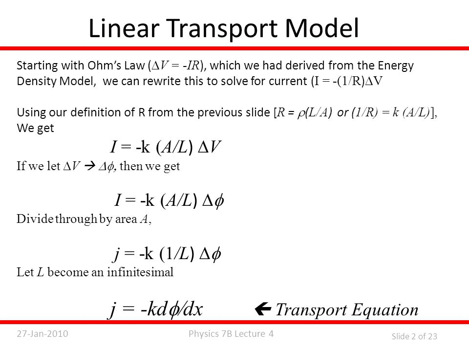 Physics 7B Lecture 427-Jan-2010 Slide 2 of 23 Linear Transport Model Starting with Ohm's Law (  V = -IR ), which we had derived from the Energy Density Model, we can rewrite this to solve for current ( I = -(1/R )  V Using our definition of R from the previous slide [ R =  ( L/A ) or ( 1/R) = k (A/L)], We get I = -k (A/L )  V If we let  V   then we get I = -k (A/L )  Divide through by area A, j = -k (1/L )  Let L become an infinitesimal j = -kd  dx  Transport Equation