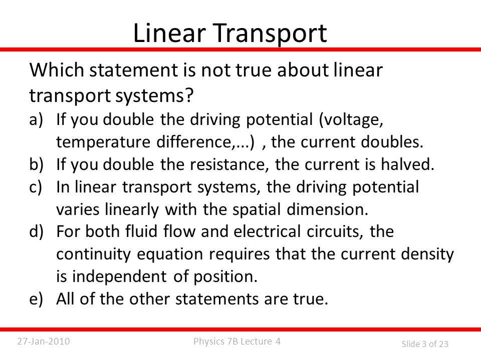 Physics 7B Lecture 427-Jan-2010 Slide 3 of 23 Linear Transport Which statement is not true about linear transport systems.