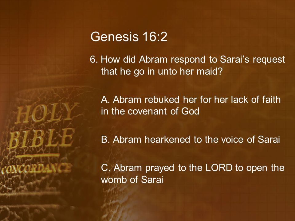 Genesis 16:2 6. How did Abram respond to Sarai's request that he go in unto her maid? A. Abram rebuked her for her lack of faith in the covenant of Go