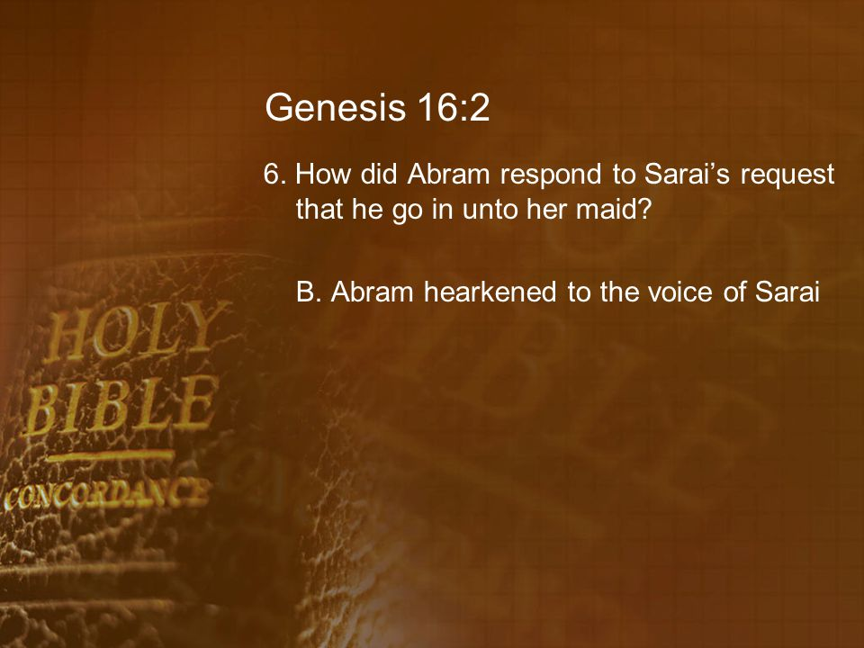 Genesis 16:2 6. How did Abram respond to Sarai's request that he go in unto her maid? B. Abram hearkened to the voice of Sarai