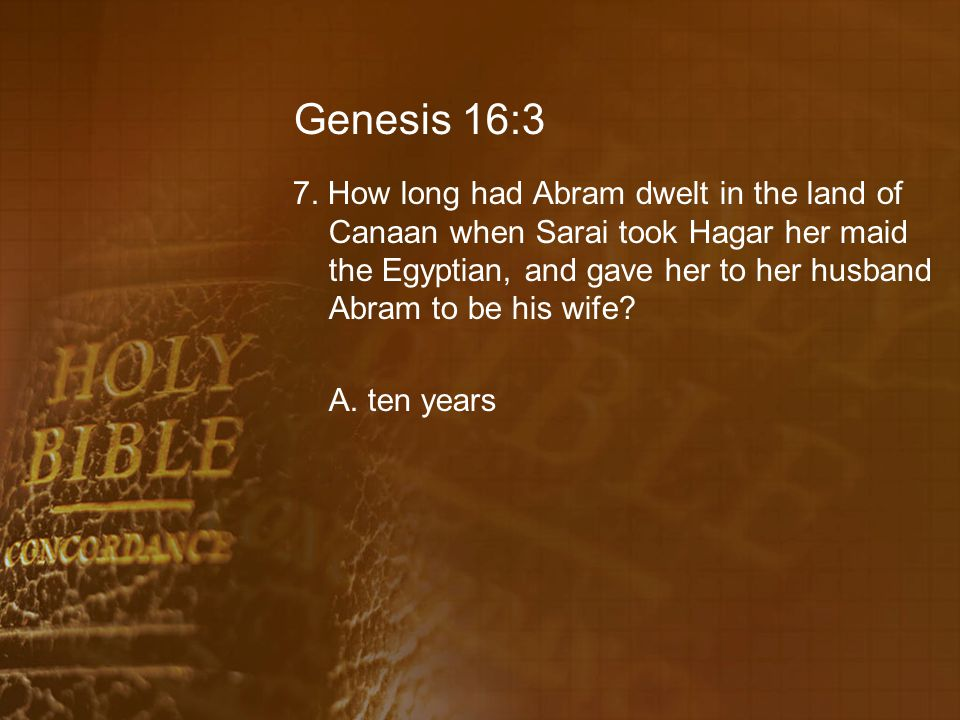 Genesis 16:3 7. How long had Abram dwelt in the land of Canaan when Sarai took Hagar her maid the Egyptian, and gave her to her husband Abram to be hi