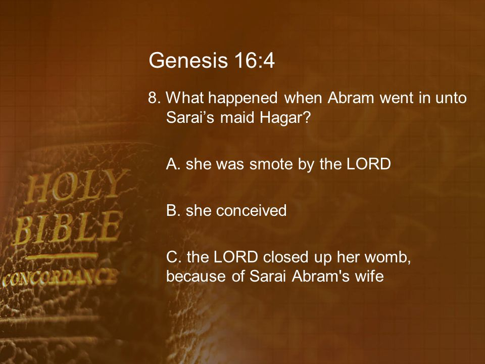 Genesis 16:4 8. What happened when Abram went in unto Sarai's maid Hagar? A. she was smote by the LORD B. she conceived C. the LORD closed up her womb