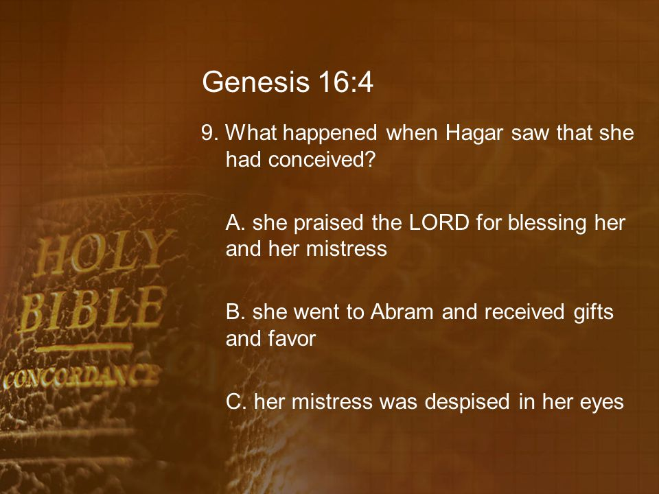 Genesis 16:4 9. What happened when Hagar saw that she had conceived? A. she praised the LORD for blessing her and her mistress B. she went to Abram an