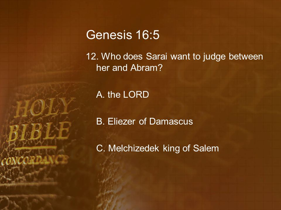 Genesis 16:5 12. Who does Sarai want to judge between her and Abram.