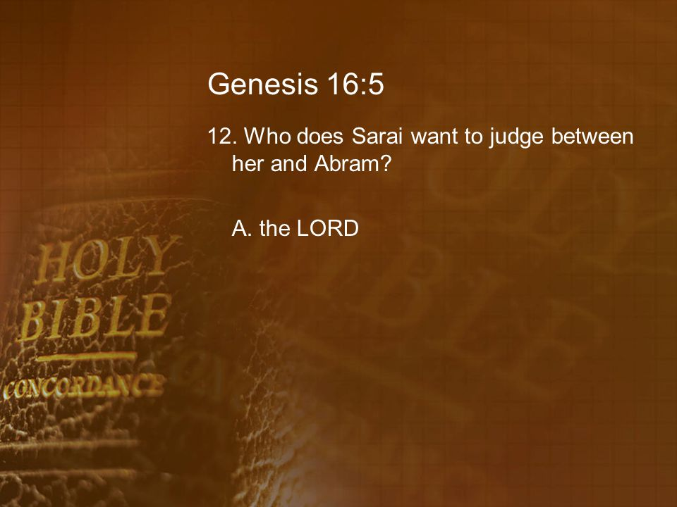 Genesis 16:5 12. Who does Sarai want to judge between her and Abram A. the LORD