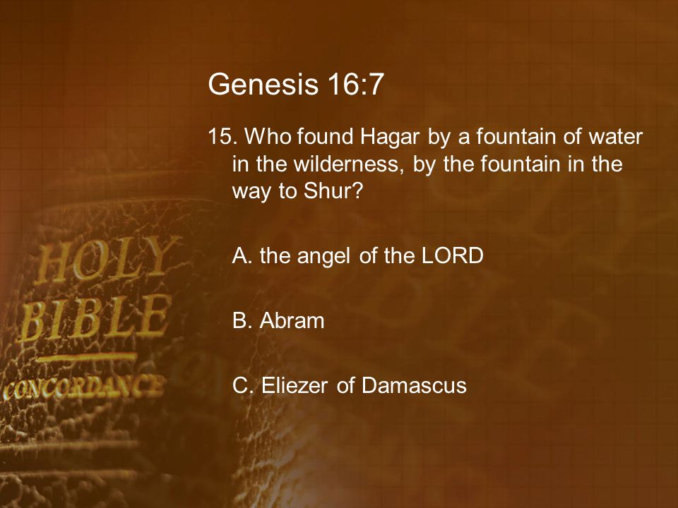 Genesis 16:7 15. Who found Hagar by a fountain of water in the wilderness, by the fountain in the way to Shur? A. the angel of the LORD B. Abram C. El