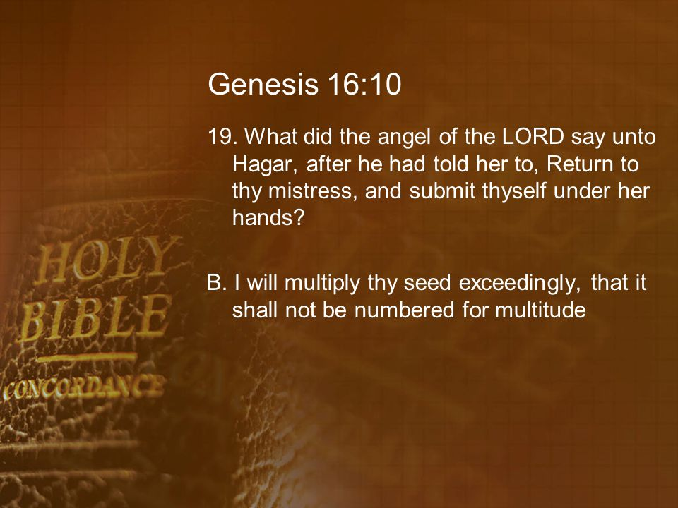 Genesis 16:10 19. What did the angel of the LORD say unto Hagar, after he had told her to, Return to thy mistress, and submit thyself under her hands?