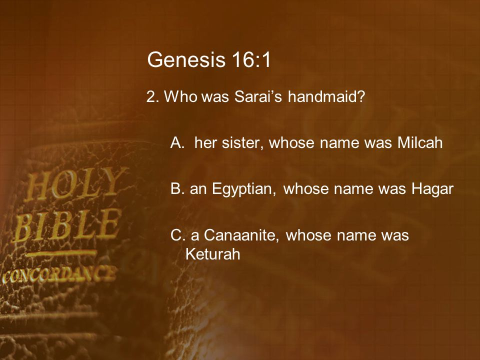 Genesis 16:1 2. Who was Sarai's handmaid? A.her sister, whose name was Milcah B. an Egyptian, whose name was Hagar C. a Canaanite, whose name was Ketu