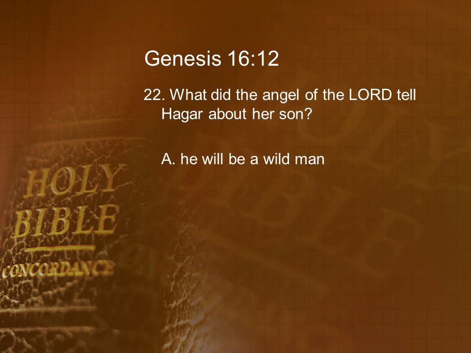 Genesis 16:12 22. What did the angel of the LORD tell Hagar about her son A. he will be a wild man