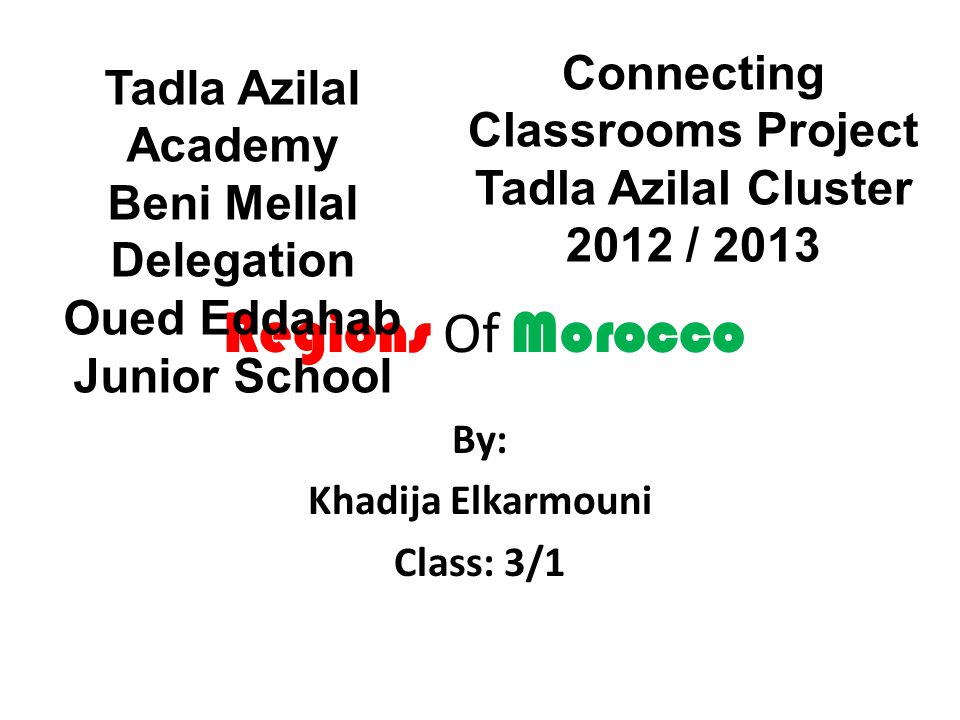 Regions Of Morocco By: Khadija Elkarmouni Class: 3/1 Tadla Azilal Academy Beni Mellal Delegation Oued Eddahab Junior School Connecting Classrooms Project Tadla Azilal Cluster 2012 / 2013