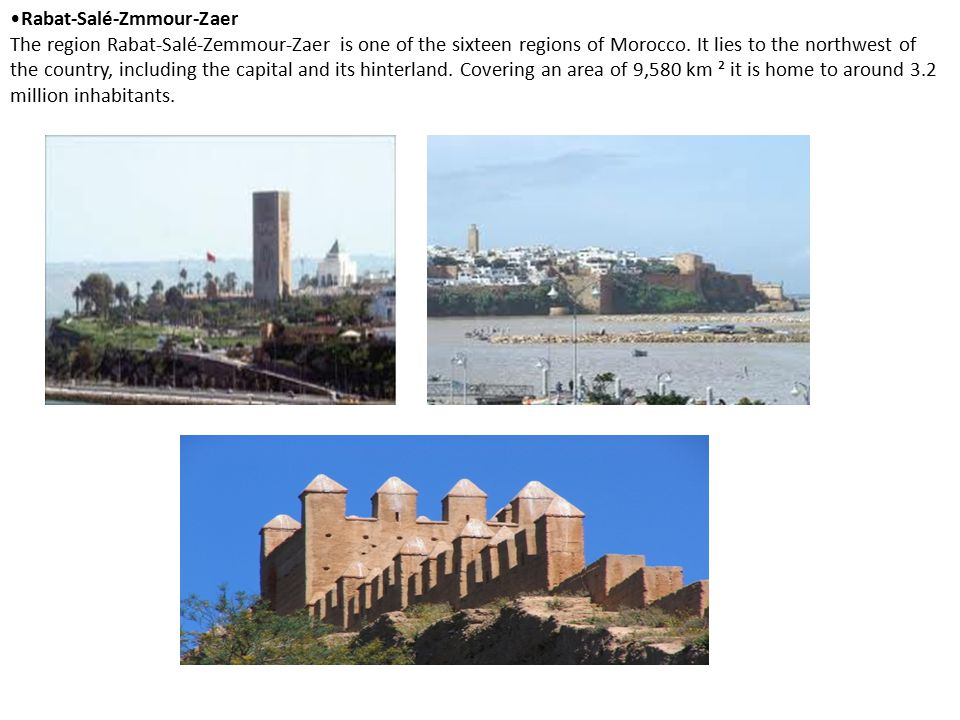 Rabat-Salé-Zmmour-Zaer The region Rabat-Salé-Zemmour-Zaer is one of the sixteen regions of Morocco. It lies to the northwest of the country, including