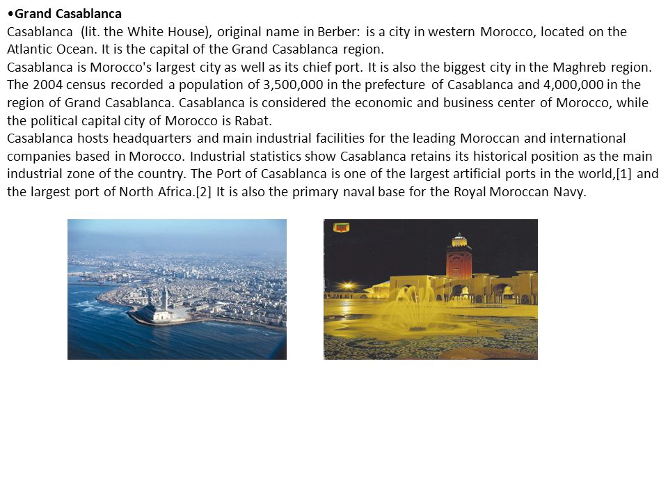Grand Casablanca Casablanca (lit. the White House), original name in Berber: is a city in western Morocco, located on the Atlantic Ocean. It is the ca