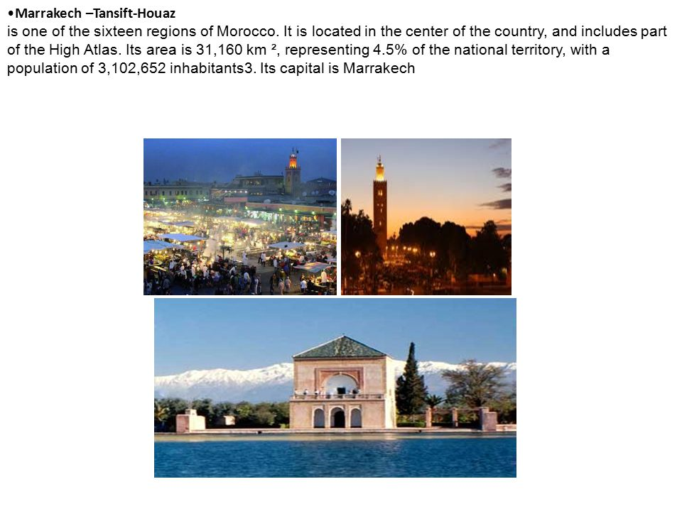 Marrakech –Tansift-Houaz is one of the sixteen regions of Morocco. It is located in the center of the country, and includes part of the High Atlas. It