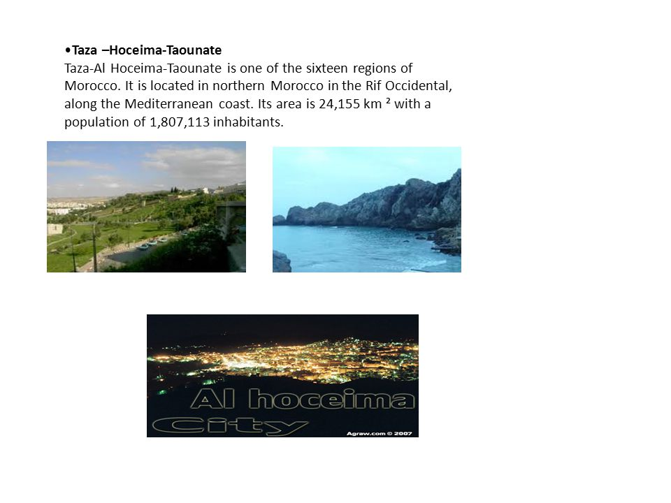 Taza –Hoceima-Taounate Taza-Al Hoceima-Taounate is one of the sixteen regions of Morocco. It is located in northern Morocco in the Rif Occidental, alo