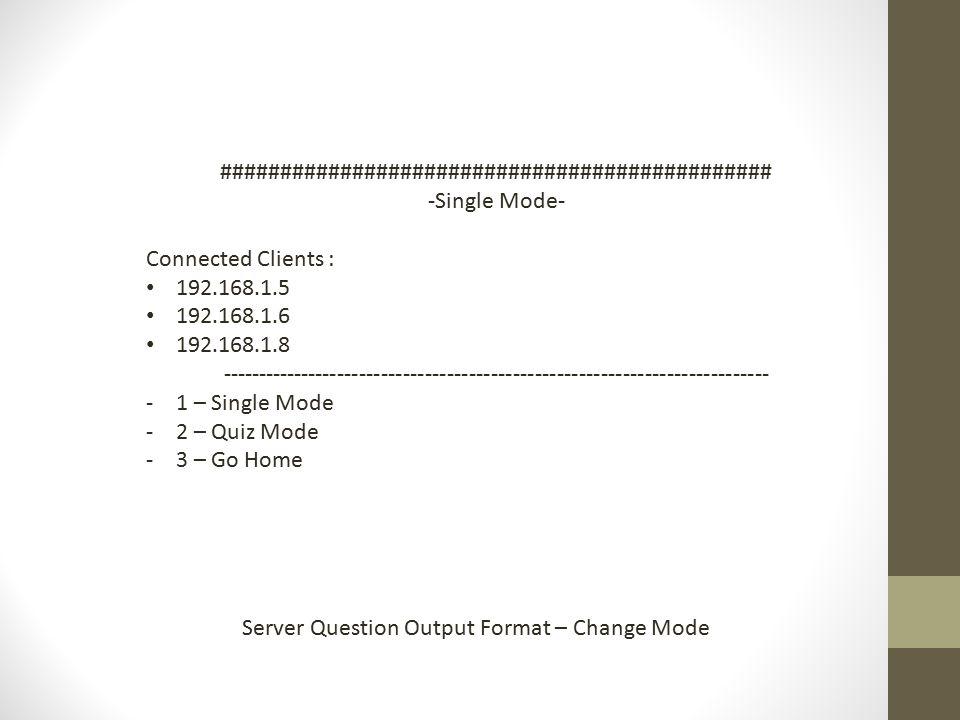 ############################################## -Single Mode- Connected Clients : 192.168.1.5 192.168.1.6 192.168.1.8 --------------------------------------------------------------------------- -1 – Single Mode -2 – Quiz Mode -3 – Go Home Server Question Output Format – Change Mode