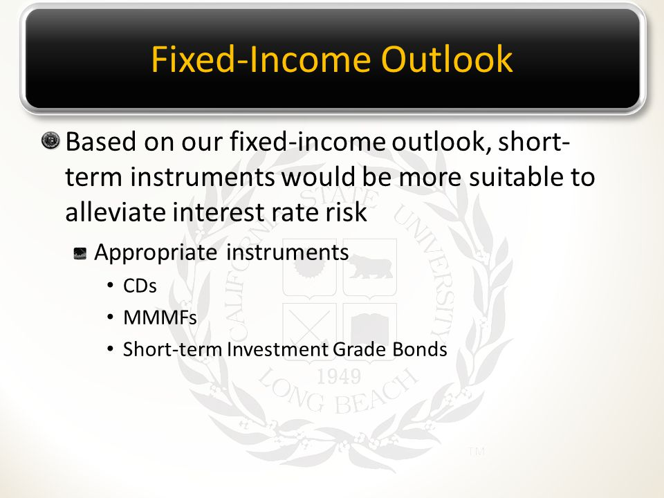 Fixed-Income Outlook Based on our fixed-income outlook, short- term instruments would be more suitable to alleviate interest rate risk Appropriate ins