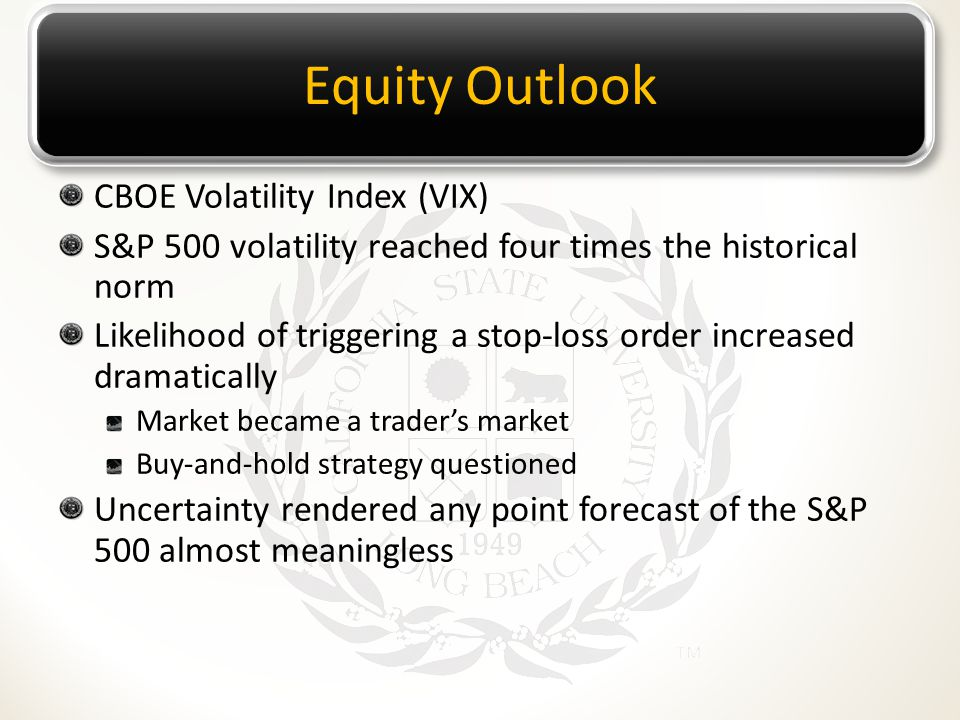 Equity Outlook CBOE Volatility Index (VIX) S&P 500 volatility reached four times the historical norm Likelihood of triggering a stop-loss order increased dramatically Market became a trader's market Buy-and-hold strategy questioned Uncertainty rendered any point forecast of the S&P 500 almost meaningless