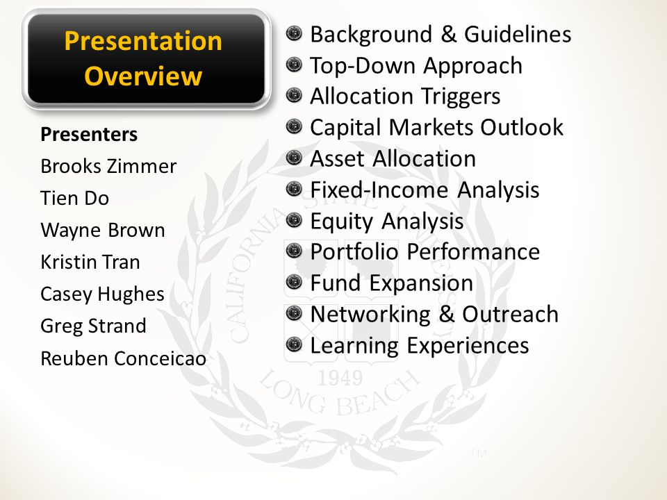 Presentation Overview Background & Guidelines Top-Down Approach Allocation Triggers Capital Markets Outlook Asset Allocation Fixed-Income Analysis Equity Analysis Portfolio Performance Fund Expansion Networking & Outreach Learning Experiences Presenters Brooks Zimmer Tien Do Wayne Brown Kristin Tran Casey Hughes Greg Strand Reuben Conceicao