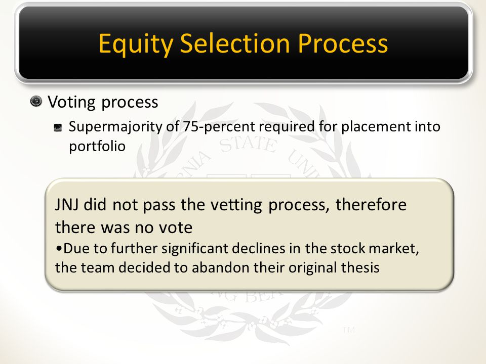 Equity Selection Process Voting process Supermajority of 75-percent required for placement into portfolio JNJ did not pass the vetting process, therefore there was no vote Due to further significant declines in the stock market, the team decided to abandon their original thesis JNJ did not pass the vetting process, therefore there was no vote Due to further significant declines in the stock market, the team decided to abandon their original thesis