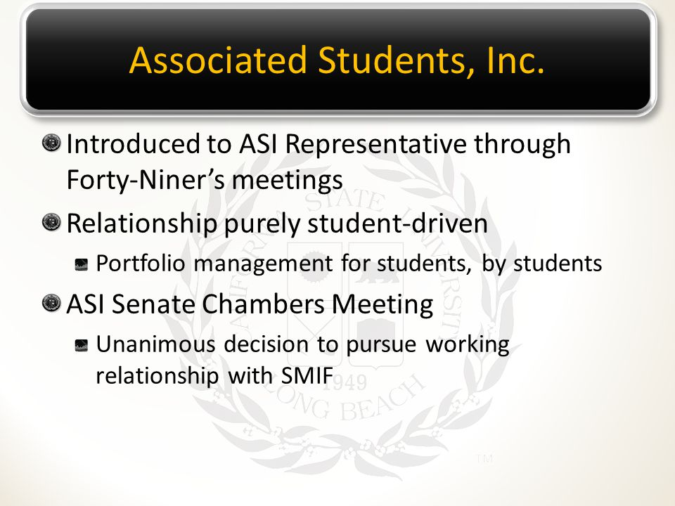 Associated Students, Inc. Introduced to ASI Representative through Forty-Niner's meetings Relationship purely student-driven Portfolio management for