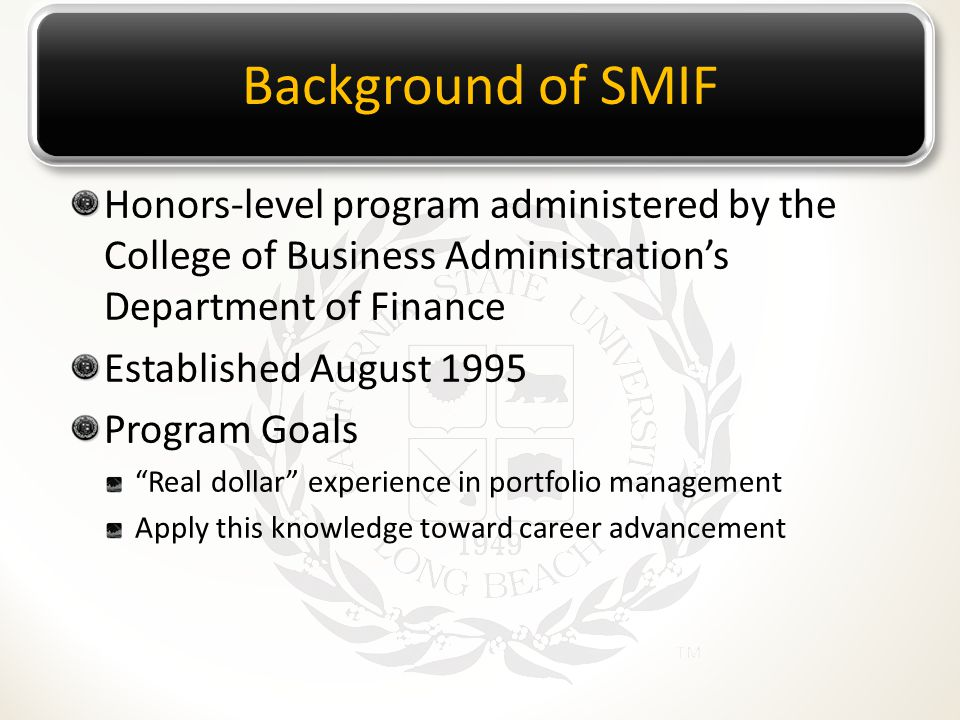 Background of SMIF Honors-level program administered by the College of Business Administration's Department of Finance Established August 1995 Program Goals Real dollar experience in portfolio management Apply this knowledge toward career advancement