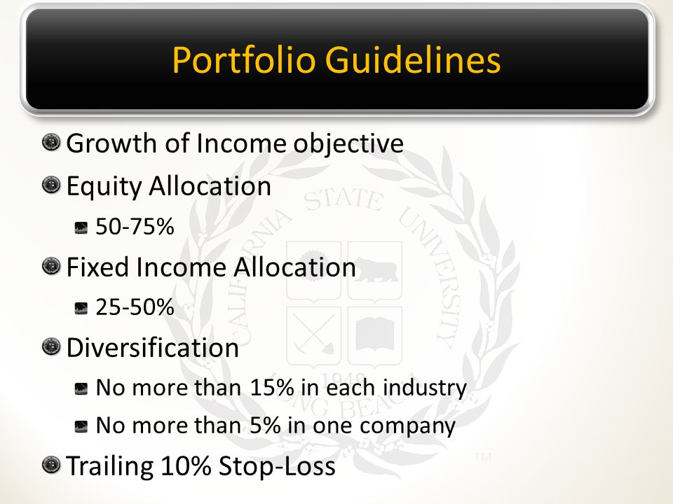 Portfolio Guidelines Growth of Income objective Equity Allocation 50-75% Fixed Income Allocation 25-50% Diversification No more than 15% in each indus