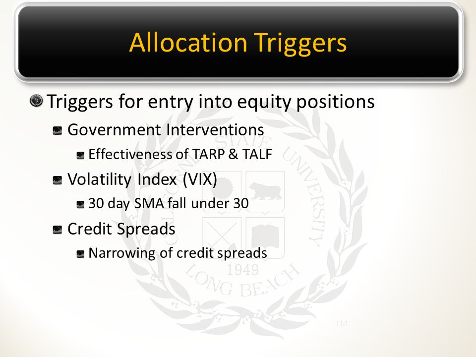 Allocation Triggers Triggers for entry into equity positions Government Interventions Effectiveness of TARP & TALF Volatility Index (VIX) 30 day SMA f