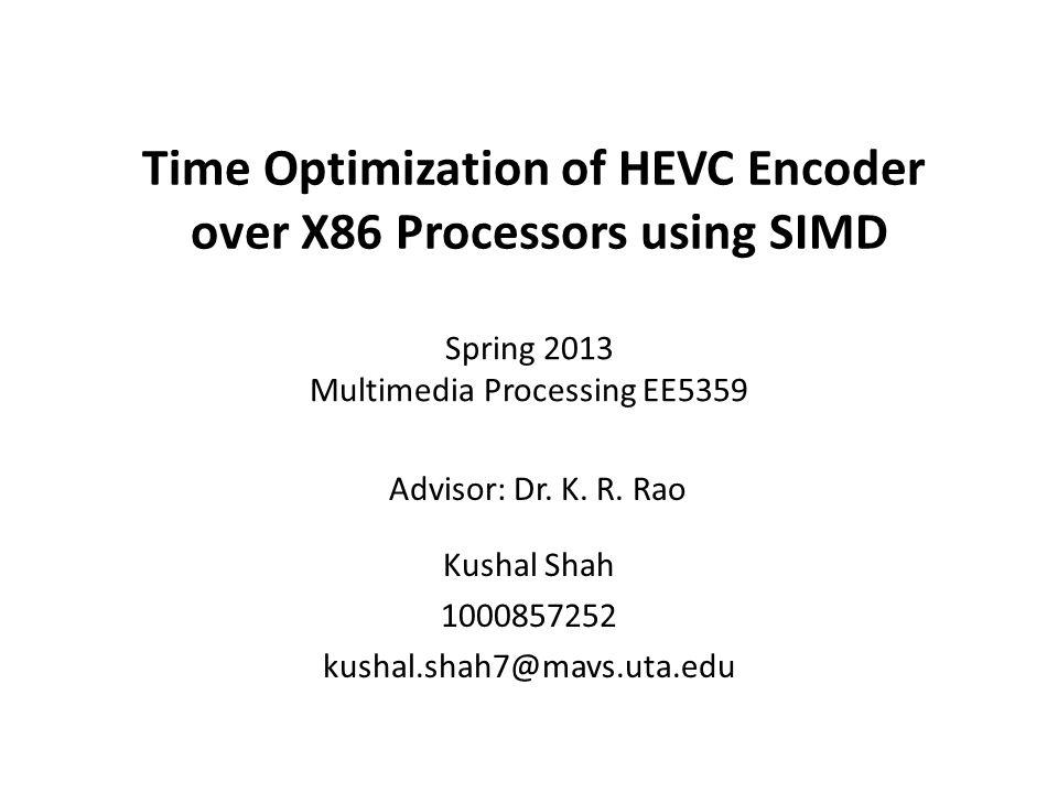 Time Optimization of HEVC Encoder over X86 Processors using SIMD Kushal Shah 1000857252 kushal.shah7@mavs.uta.edu Advisor: Dr. K. R. Rao Spring 2013 M