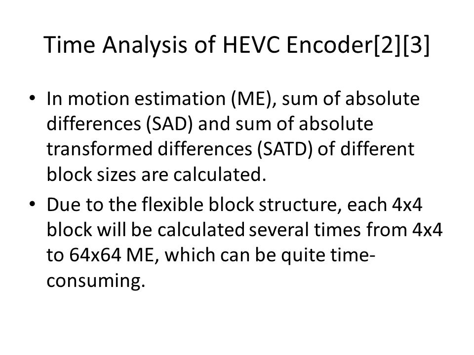 Time Analysis of HEVC Encoder[2][3] In motion estimation (ME), sum of absolute differences (SAD) and sum of absolute transformed differences (SATD) of